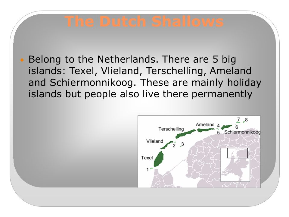 The Dutch Shallows Belong to the Netherlands. There are 5 big islands: Texel, Vlieland, Terschelling, Ameland and Schiermonnikoog. These are mainly ho