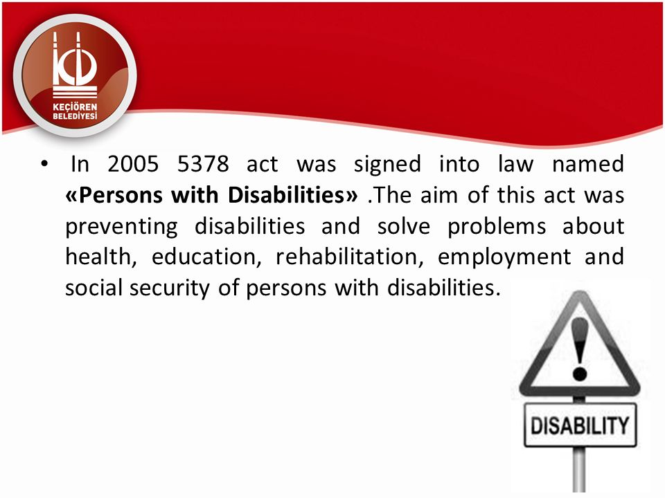 In 2005 5378 act was signed into law named «Persons with Disabilities».The aim of this act was preventing disabilities and solve problems about health