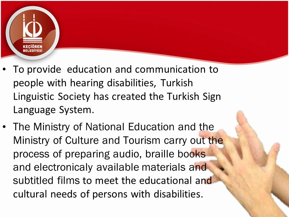 To provide education and communication to people with hearing disabilities, Turkish Linguistic Society has created the Turkish Sign Language System. T