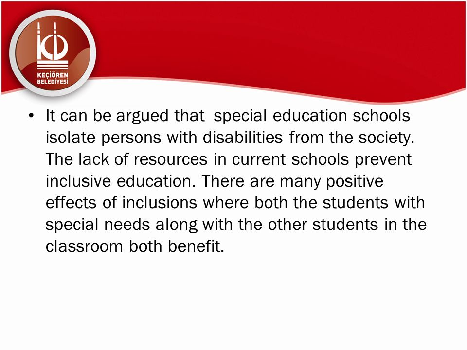 It can be argued that special education schools isolate persons with disabilities from the society. The lack of resources in current schools prevent i