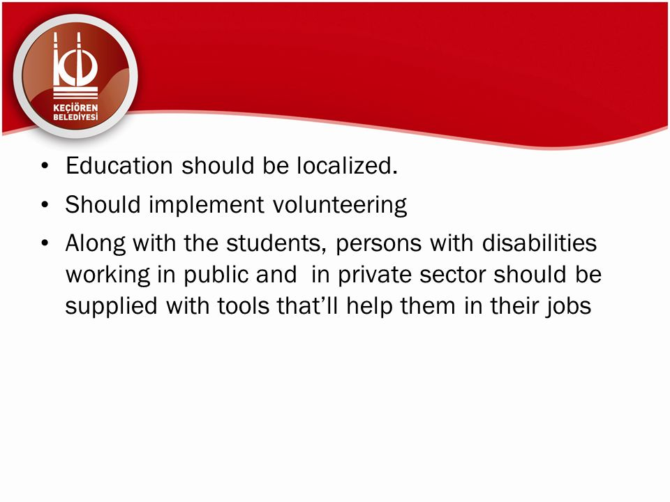 Education should be localized. Should implement volunteering Along with the students, persons with disabilities working in public and in private secto
