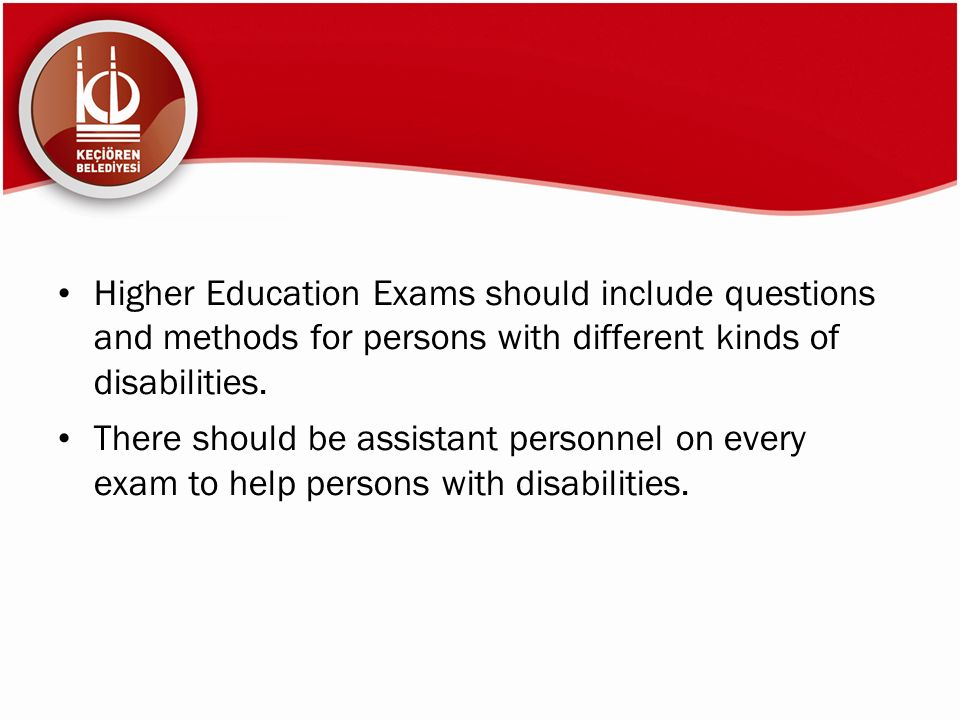 Higher Education Exams should include questions and methods for persons with different kinds of disabilities. There should be assistant personnel on e