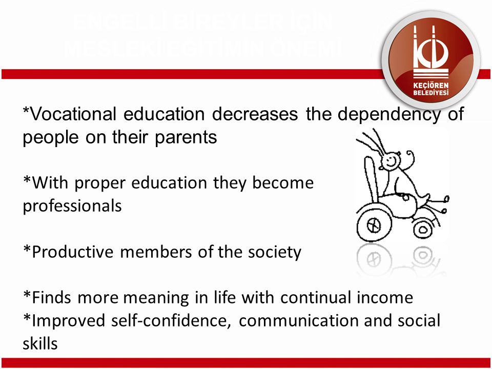 ENGELLİ BİREYLER İÇİN MESLEKİ EĞİTİMİN ÖNEMİ *Vocational education decreases the dependency of people on their parents *With proper education they bec