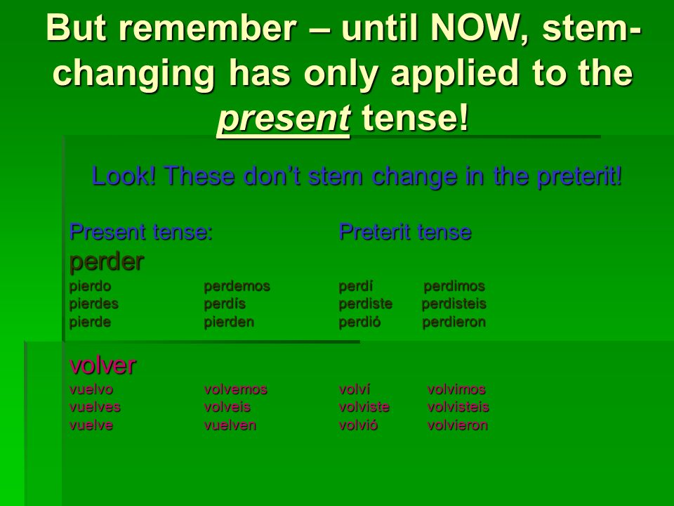 But remember – until NOW, stem- changing has only applied to the present tense! Look! These dont stem change in the preterit! Present tense:Preterit t