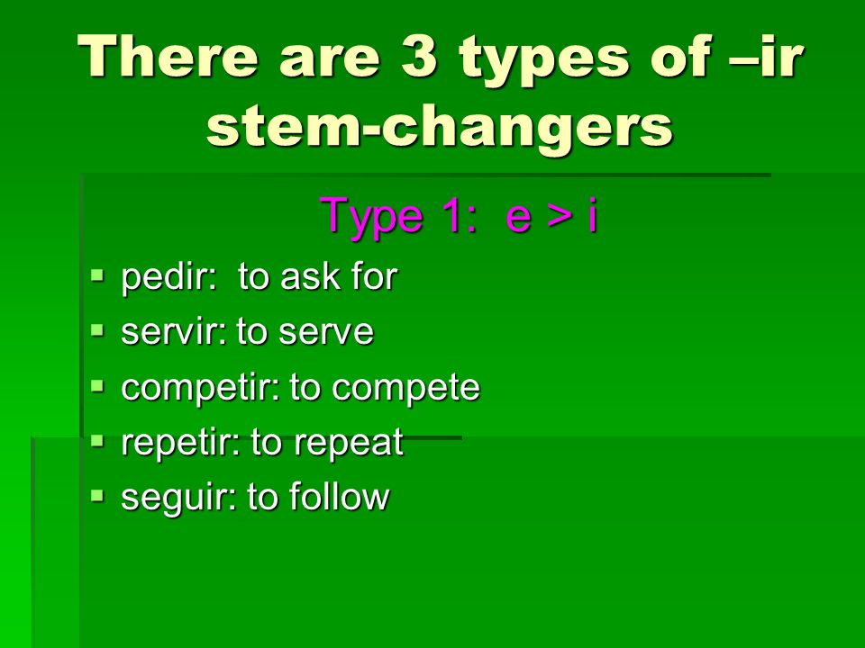 There are 3 types of –ir stem-changers Type 1: e > i pedir: to ask for pedir: to ask for servir: to serve servir: to serve competir: to compete compet