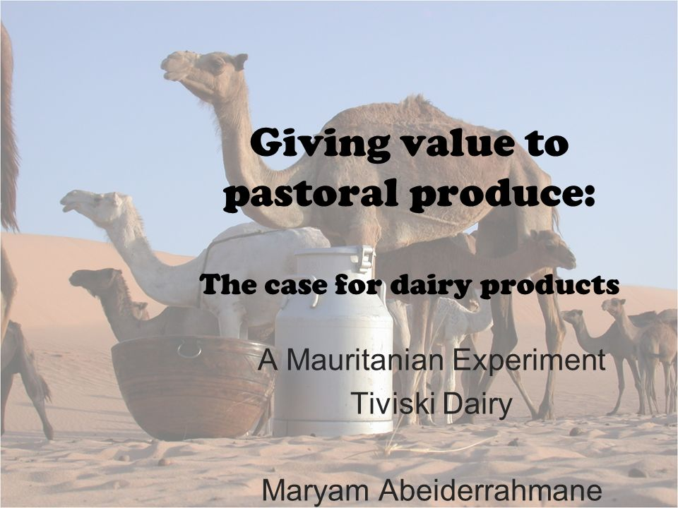 Giving value to pastoral produce: The case for dairy products A Mauritanian Experiment Tiviski Dairy Maryam Abeiderrahmane