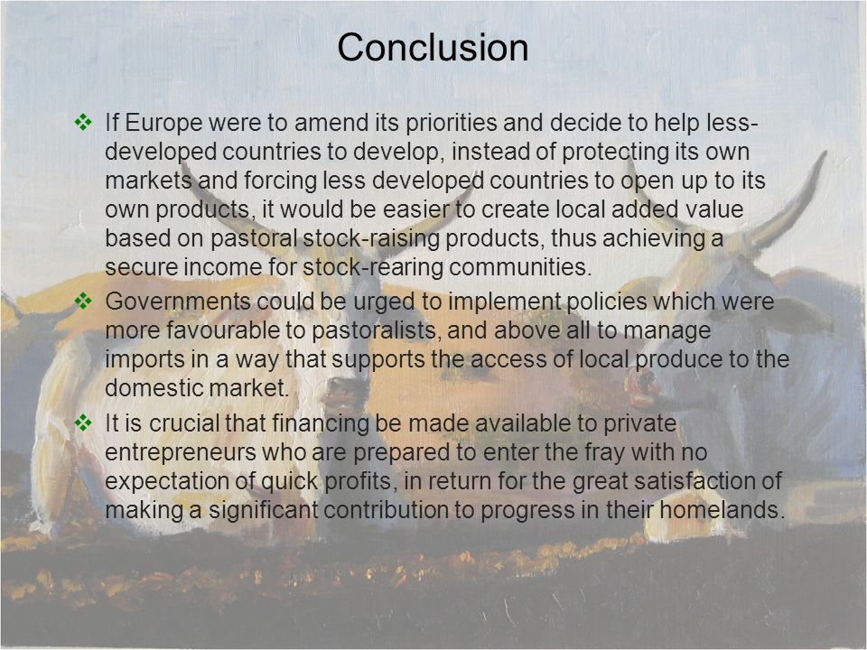 Conclusion If Europe were to amend its priorities and decide to help less- developed countries to develop, instead of protecting its own markets and forcing less developed countries to open up to its own products, it would be easier to create local added value based on pastoral stock-raising products, thus achieving a secure income for stock-rearing communities.