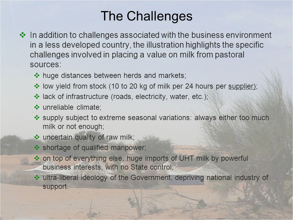 The Challenges In addition to challenges associated with the business environment in a less developed country, the illustration highlights the specific challenges involved in placing a value on milk from pastoral sources: huge distances between herds and markets; low yield from stock (10 to 20 kg of milk per 24 hours per supplier); lack of infrastructure (roads, electricity, water, etc.); unreliable climate; supply subject to extreme seasonal variations: always either too much milk or not enough; uncertain quality of raw milk; shortage of qualified manpower; on top of everything else, huge imports of UHT milk by powerful business interests, with no State control; ultra-liberal ideology of the Government, depriving national industry of support.