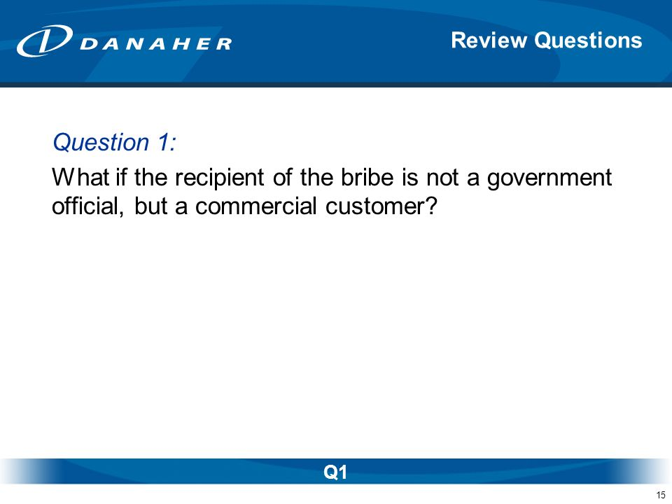 15 Question 1: What if the recipient of the bribe is not a government official, but a commercial customer? Review Questions Q1