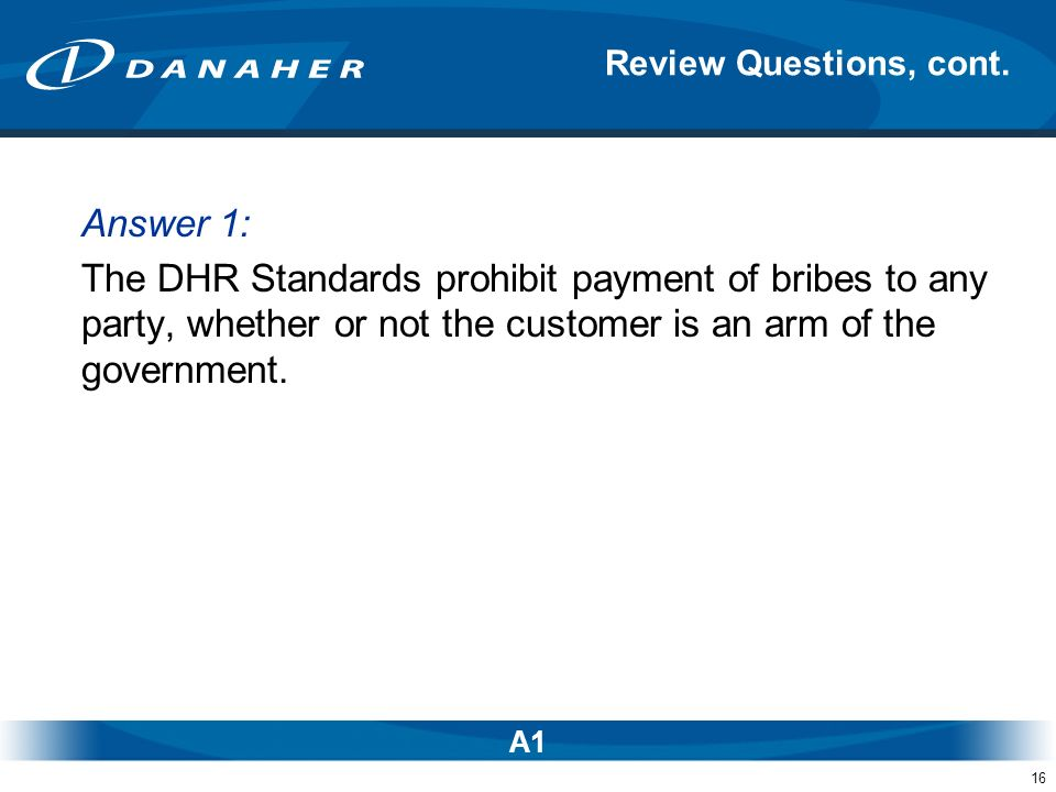 16 Answer 1: The DHR Standards prohibit payment of bribes to any party, whether or not the customer is an arm of the government. Review Questions, con