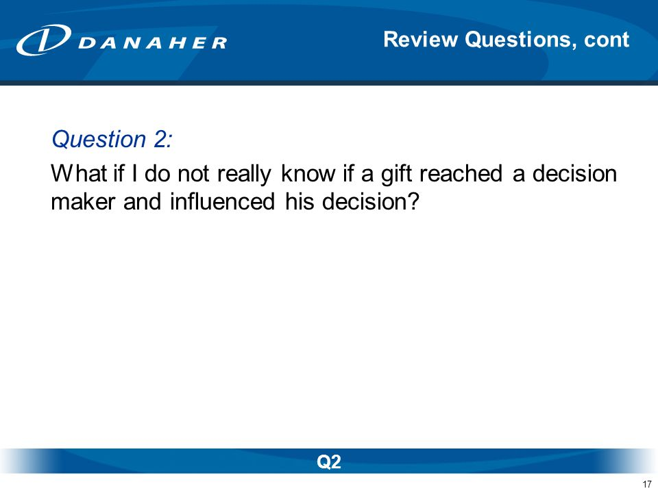 17 Question 2: What if I do not really know if a gift reached a decision maker and influenced his decision? Review Questions, cont Q2