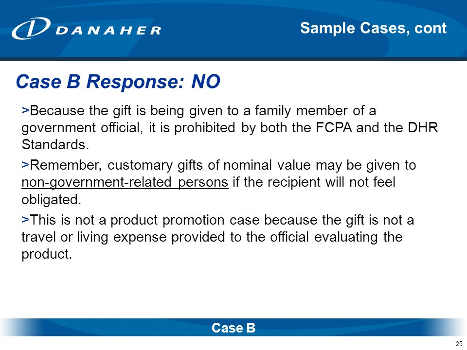 25 Sample Cases, cont Case B >Because the gift is being given to a family member of a government official, it is prohibited by both the FCPA and the D