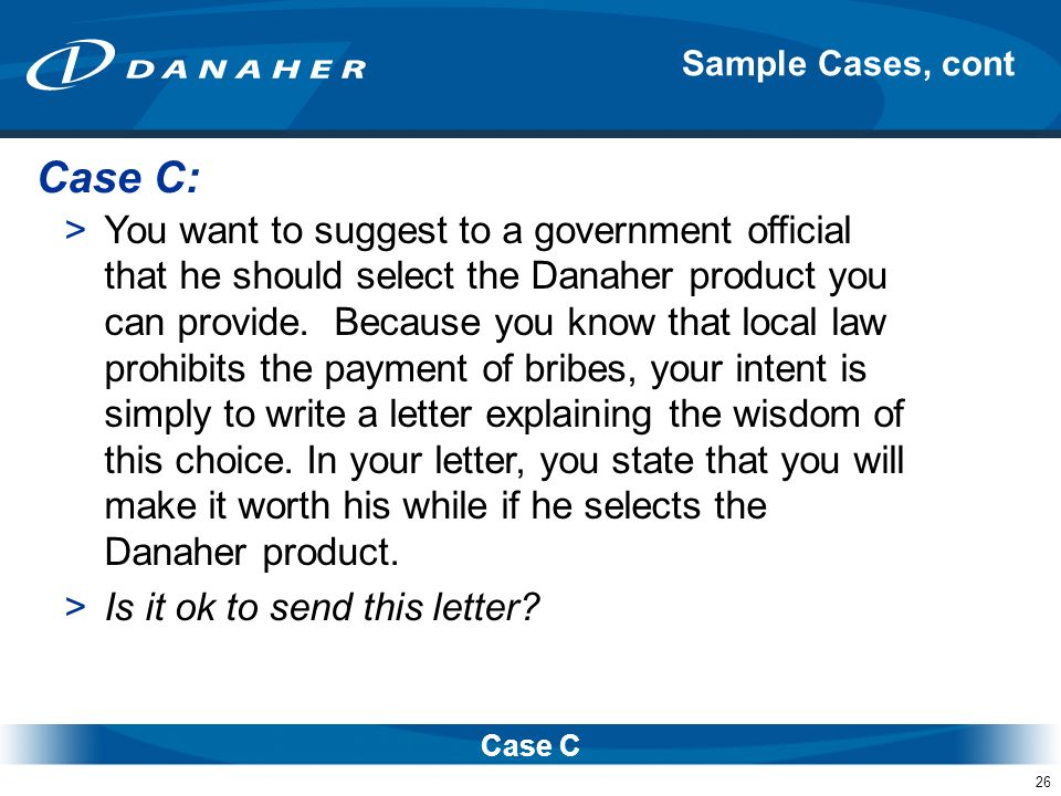 26 Sample Cases, cont Case C >You want to suggest to a government official that he should select the Danaher product you can provide. Because you know