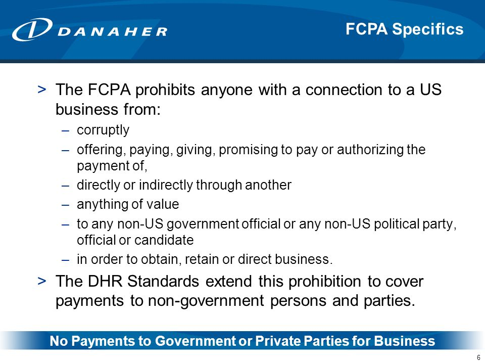 6 >The FCPA prohibits anyone with a connection to a US business from: –corruptly –offering, paying, giving, promising to pay or authorizing the paymen