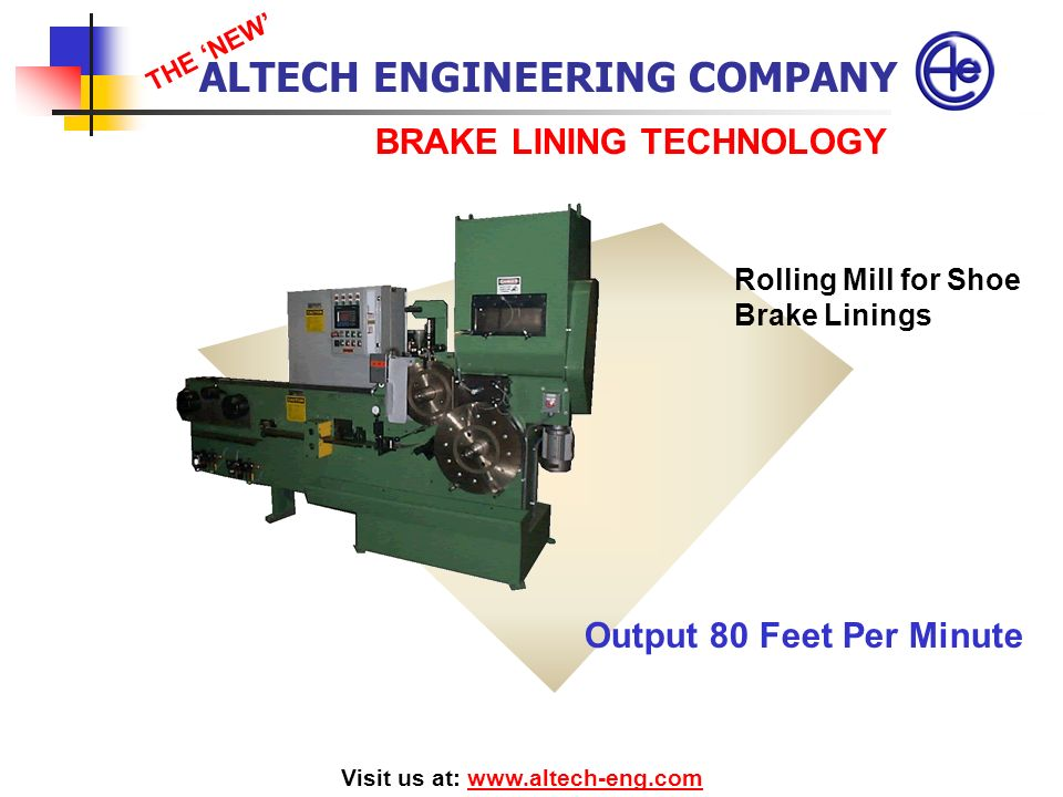 BRAKE LINING TECHNOLOGY Visit us at: www.altech-eng.comwww.altech-eng.com Rolling Mill for Shoe Brake Linings ALTECH ENGINEERING COMPANY THE NEW Outpu
