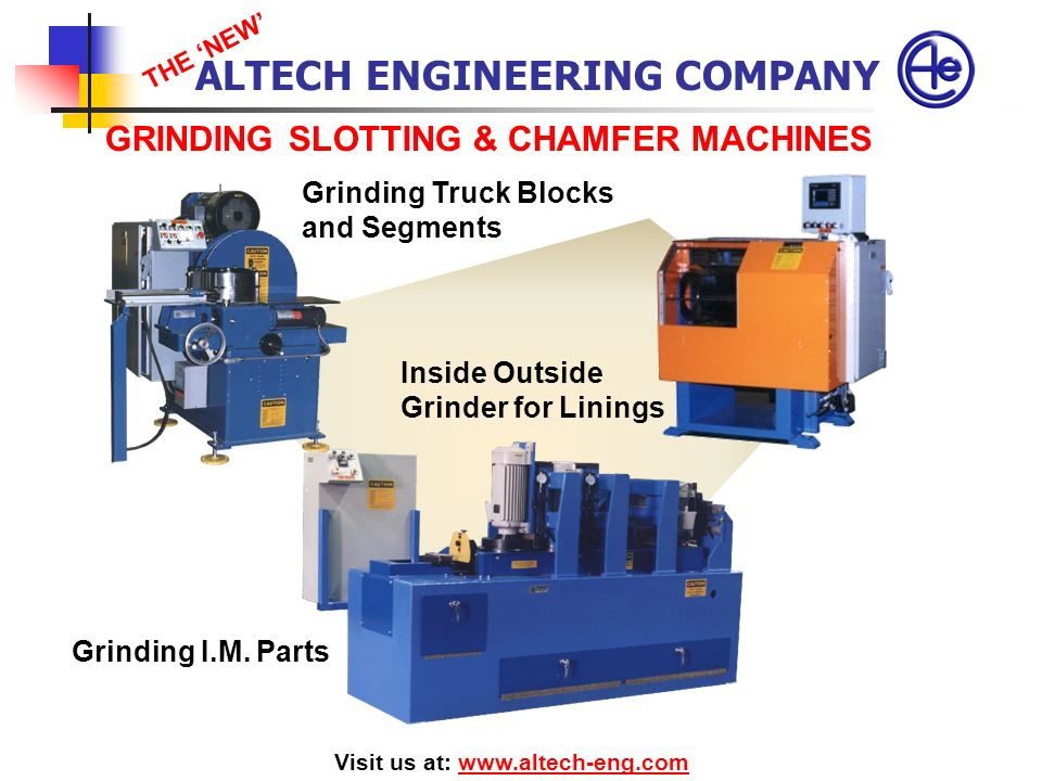 GRINDING SLOTTING & CHAMFER MACHINES Visit us at: www.altech-eng.comwww.altech-eng.com Grinding I.M. Parts Grinding Truck Blocks and Segments ALTECH E