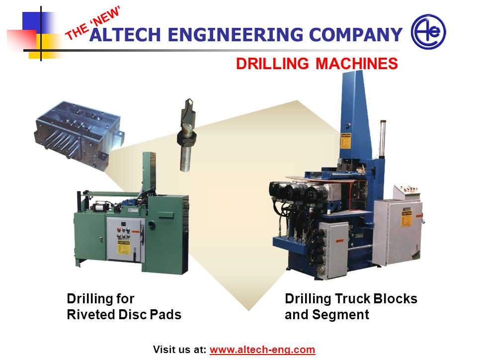 DRILLING MACHINES Visit us at: www.altech-eng.comwww.altech-eng.com Drilling for Riveted Disc Pads Drilling Truck Blocks and Segment ALTECH ENGINEERIN