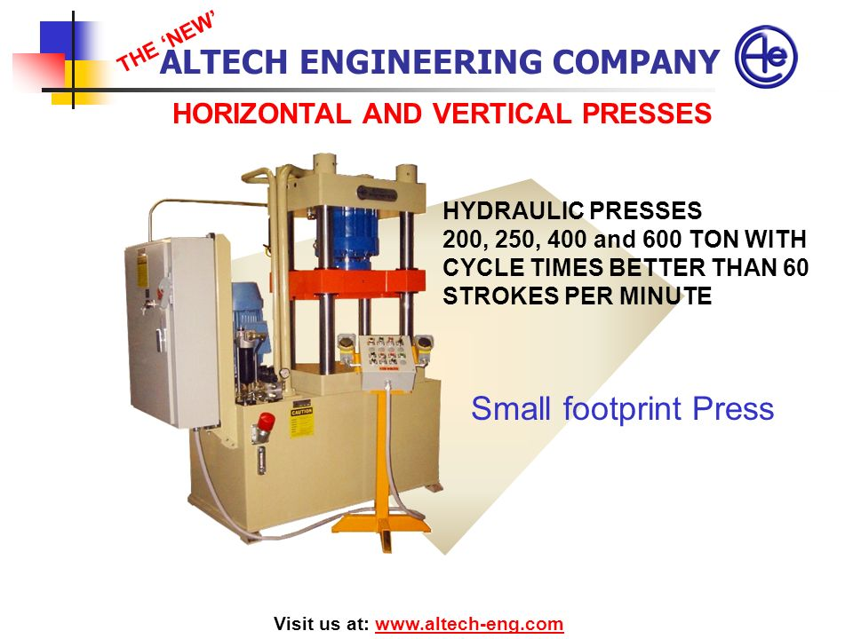 HORIZONTAL AND VERTICAL PRESSES Visit us at: www.altech-eng.comwww.altech-eng.com HYDRAULIC PRESSES 200, 250, 400 and 600 TON WITH CYCLE TIMES BETTER