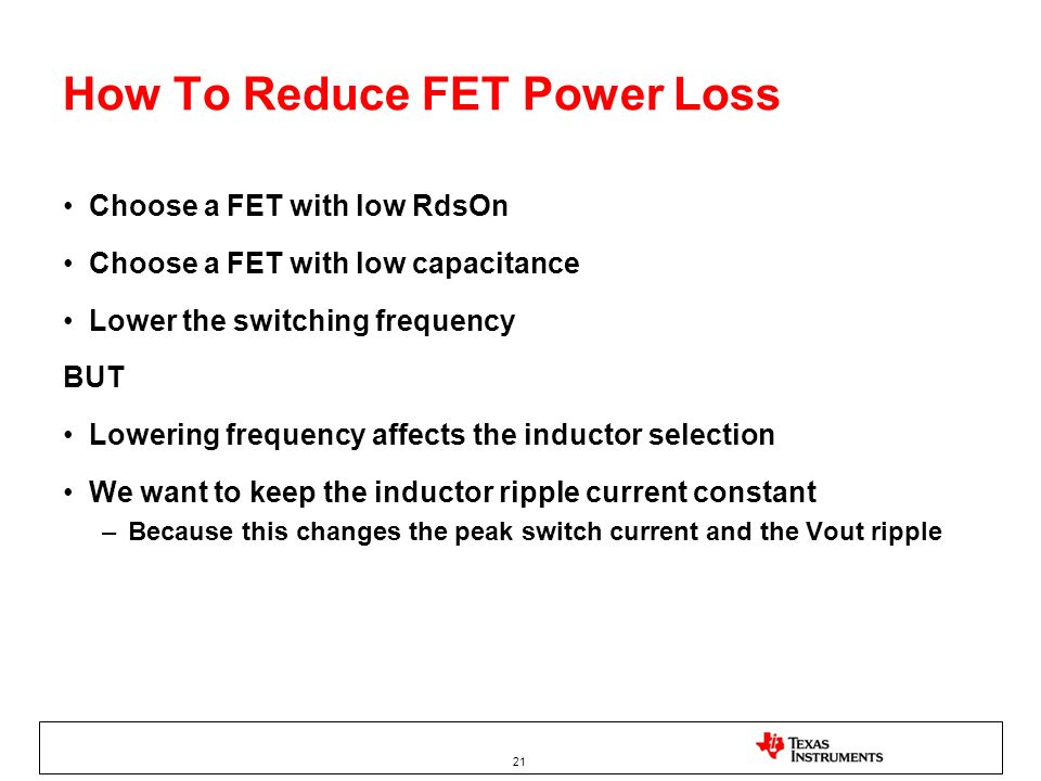 21 How To Reduce FET Power Loss Choose a FET with low RdsOn Choose a FET with low capacitance Lower the switching frequency BUT Lowering frequency aff