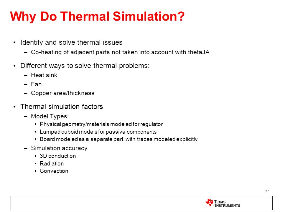 37 Why Do Thermal Simulation? Identify and solve thermal issues –Co-heating of adjacent parts not taken into account with thetaJA Different ways to so