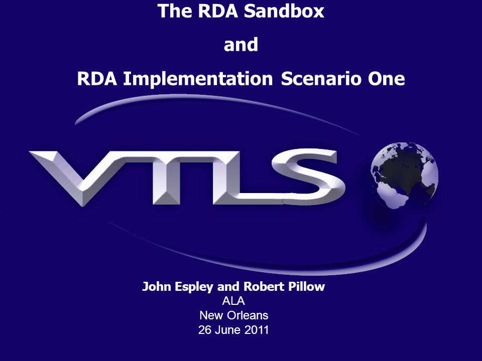 Overview 1.The RDA Sandbox 2.RDA Implementation Scenarios 3.RDA Workflow 4.Simpler RDA Cataloging 5.VTLS RDA/FRBR Extensions 6.Cataloging Assistance 7.RDA/FRBR SaaS