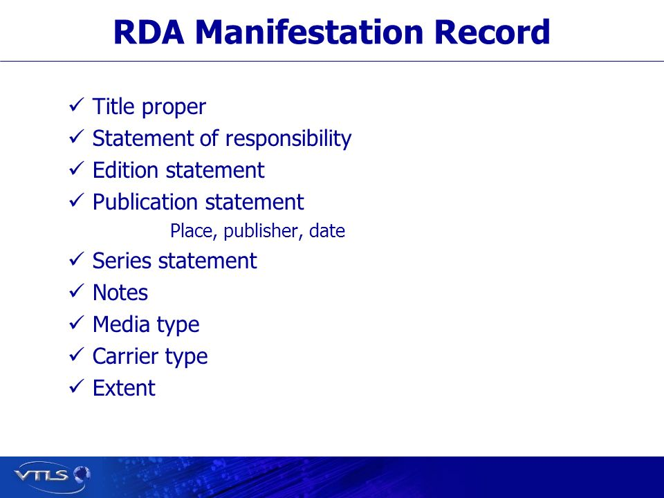 RDA Manifestation Record Title proper Statement of responsibility Edition statement Publication statement Place, publisher, date Series statement Notes Media type Carrier type Extent