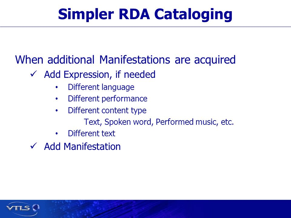 Simpler RDA Cataloging When additional Manifestations are acquired Add Expression, if needed Different language Different performance Different content type Text, Spoken word, Performed music, etc.