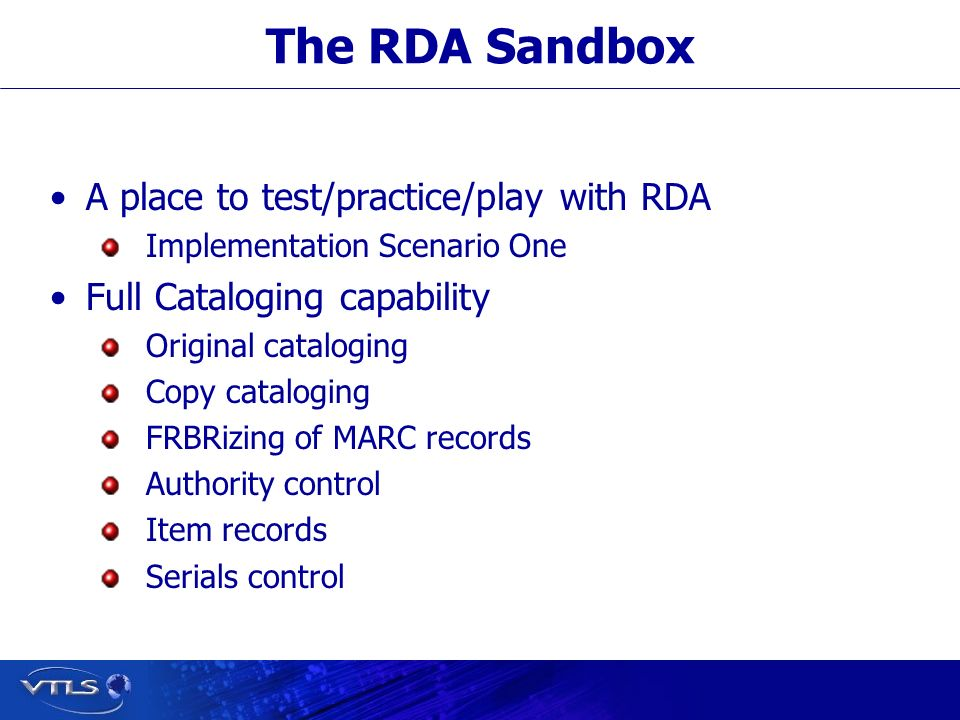 The RDA Sandbox Access to a RDA/FRBR database and a Virtua client Approximately 500,000 FRBRized records Specialized documentation Started mid-September 2010 Scheduled to end January 31, 2012.