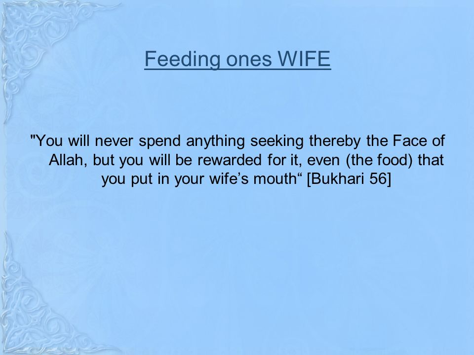 Feeding ones WIFE You will never spend anything seeking thereby the Face of Allah, but you will be rewarded for it, even (the food) that you put in your wifes mouth [Bukhari 56]