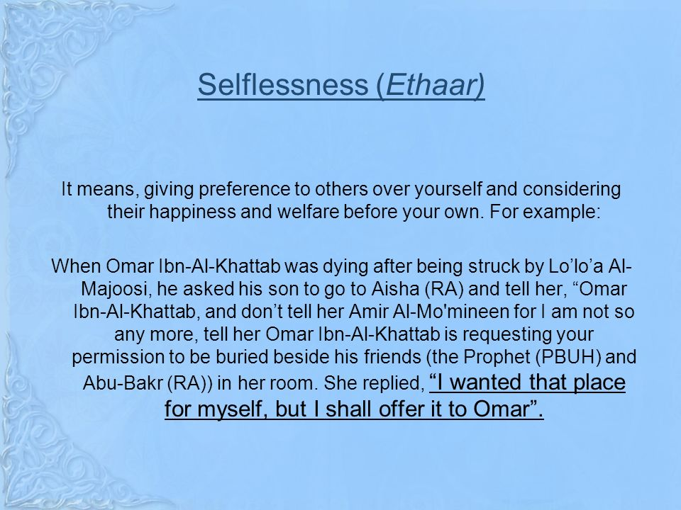 Selflessness (Ethaar) It means, giving preference to others over yourself and considering their happiness and welfare before your own.