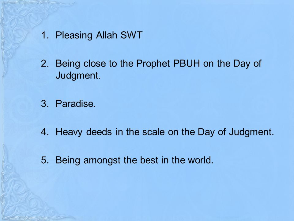 1.Pleasing Allah SWT 2.Being close to the Prophet PBUH on the Day of Judgment.