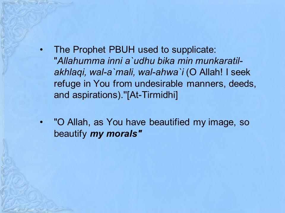 The Prophet PBUH used to supplicate: Allahumma inni a`udhu bika min munkaratil- akhlaqi, wal-a`mali, wal-ahwa`i (O Allah.
