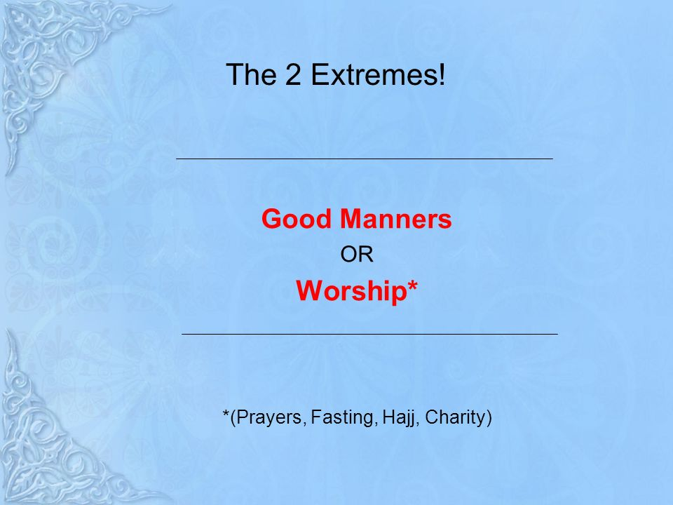 The 2 Extremes! Good Manners OR Worship* *(Prayers, Fasting, Hajj, Charity)