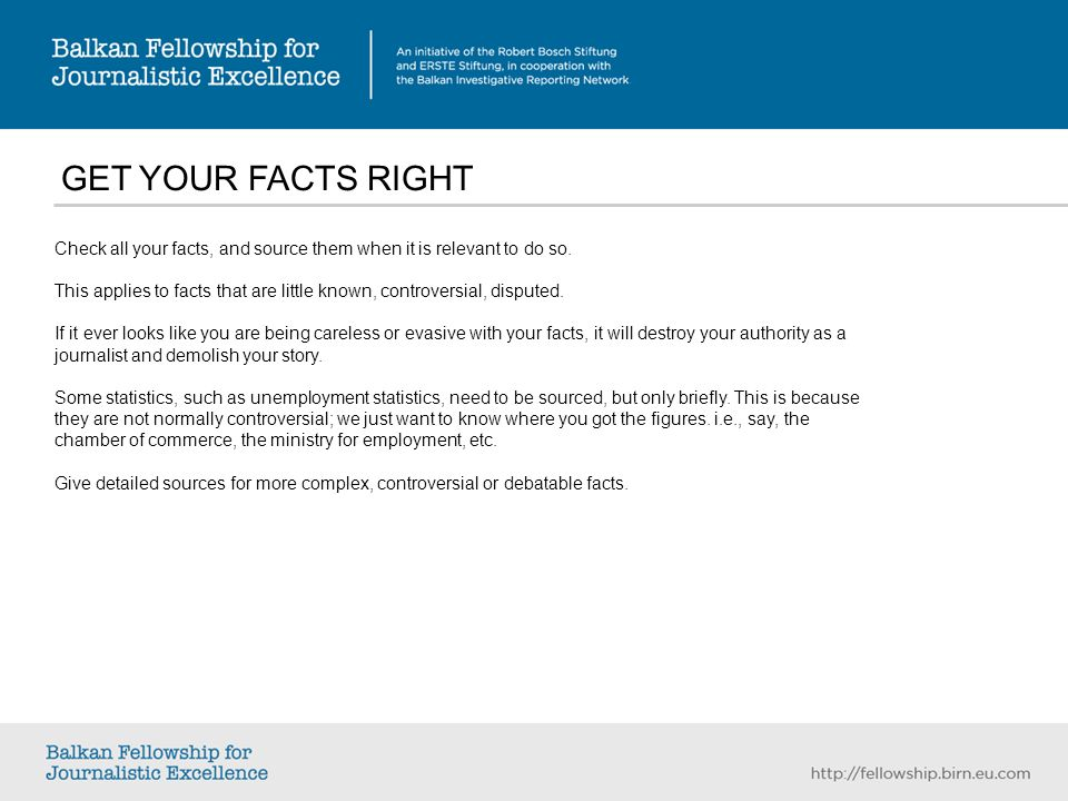GET YOUR FACTS RIGHT Check all your facts, and source them when it is relevant to do so.