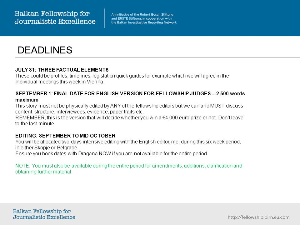 DEADLINES JULY 31: THREE FACTUAL ELEMENTS These could be profiles, timelines, legislation quick guides for example which we will agree in the Individual meetings this week in Vienna SEPTEMBER 1: FINAL DATE FOR ENGLISH VERSION FOR FELLOWSHIP JUDGES – 2,500 words maximum This story must not be physically edited by ANY of the fellowship editors but we can and MUST discuss content, structure, interviewees, evidence, paper trails etc.