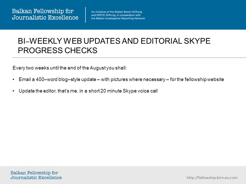 BI – WEEKLY WEB UPDATES AND EDITORIAL SKYPE PROGRESS CHECKS Every two weeks until the end of the August you shall: Email a 400–word blog–style update – with pictures where necessary – for the fellowship website Update the editor, thats me, in a short 20 minute Skype voice call