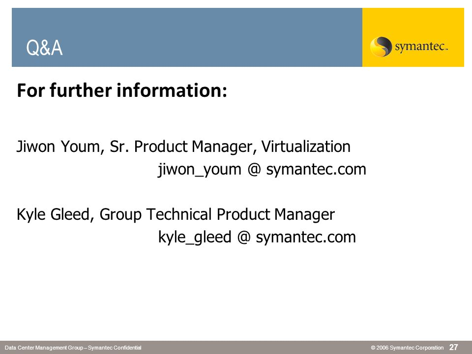 © 2006 Symantec CorporationData Center Management Group – Symantec Confidential 27 Q&A For further information: Jiwon Youm, Sr. Product Manager, Virtu