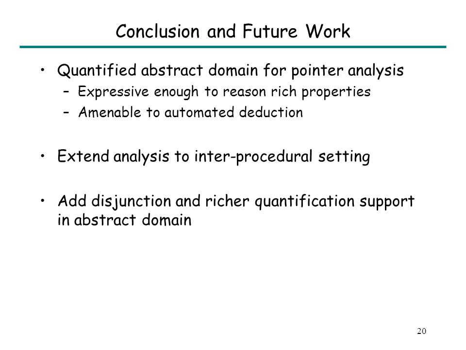 19 Related Work Alias/Pointer Analysis [Work done in early 90s] –Must/May equalities –Considered not expressive enough Shape Analysis [Work that followed] –Fancy predicates –Need to provide transfer functions for each of them This work –Must/May equalities extended with quantifiers (Provides expressiveness of an infinite class of predicates and avoids the need of providing transfer functions)