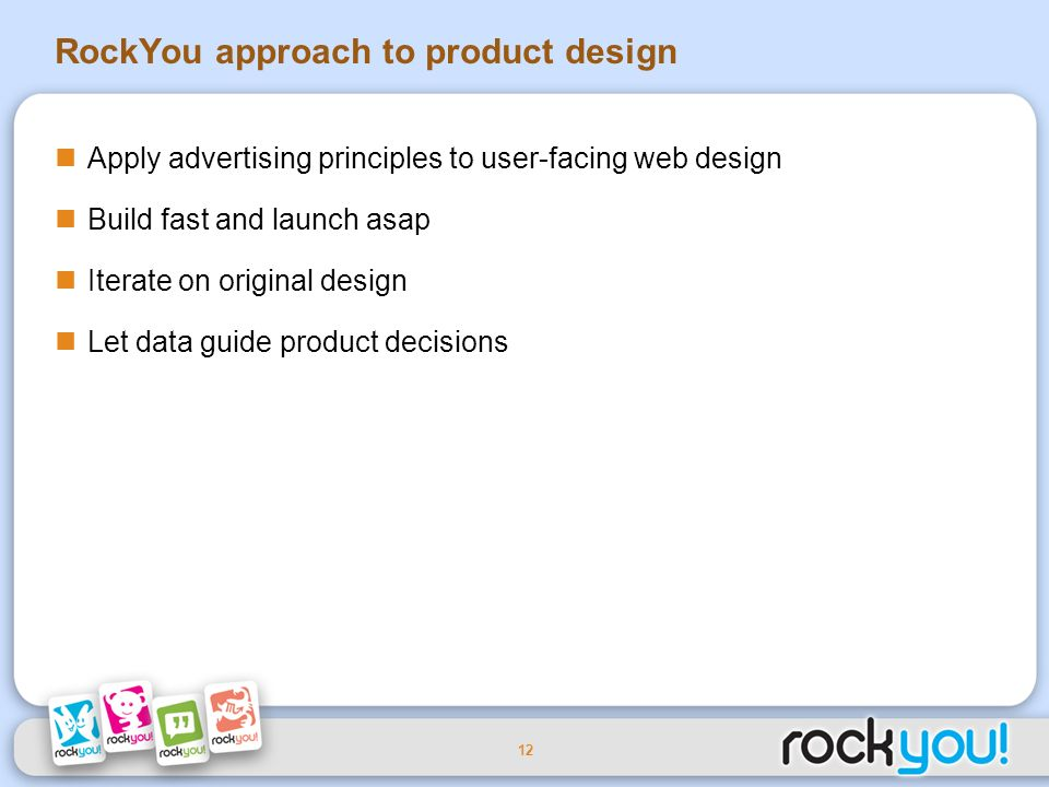 12 RockYou approach to product design Apply advertising principles to user-facing web design Build fast and launch asap Iterate on original design Let data guide product decisions