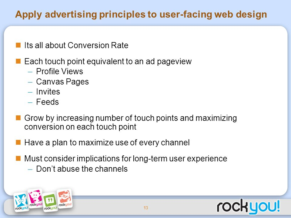 13 Apply advertising principles to user-facing web design Its all about Conversion Rate Each touch point equivalent to an ad pageview –Profile Views –Canvas Pages –Invites –Feeds Grow by increasing number of touch points and maximizing conversion on each touch point Have a plan to maximize use of every channel Must consider implications for long-term user experience –Dont abuse the channels