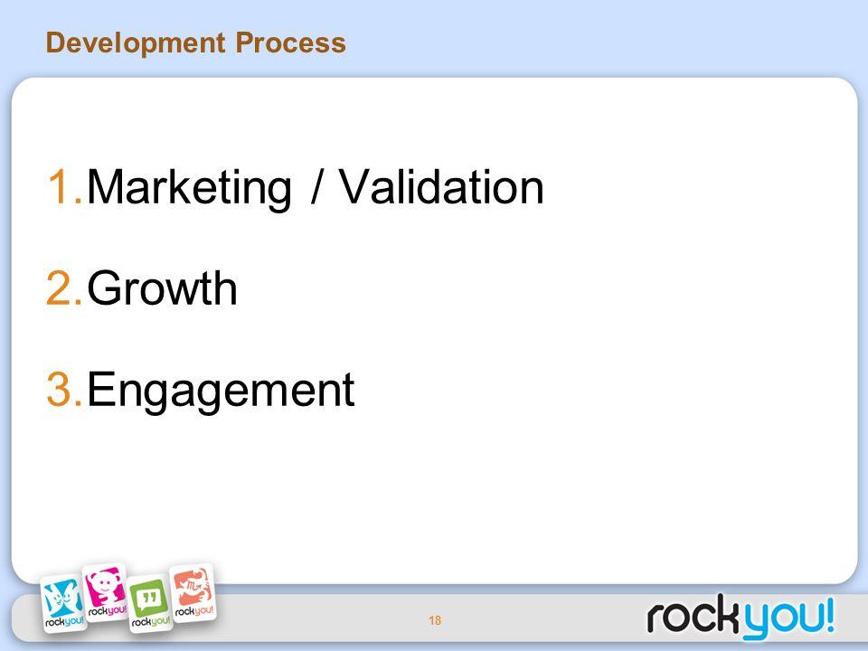 18 Development Process 1.Marketing / Validation 2.Growth 3.Engagement