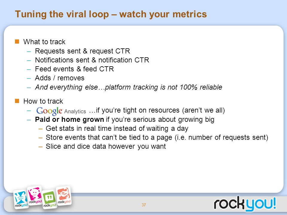 37 What to track –Requests sent & request CTR –Notifications sent & notification CTR –Feed events & feed CTR –Adds / removes –And everything else…platform tracking is not 100% reliable How to track – …if youre tight on resources (arent we all) –Paid or home grown if youre serious about growing big –Get stats in real time instead of waiting a day –Store events that cant be tied to a page (i.e.