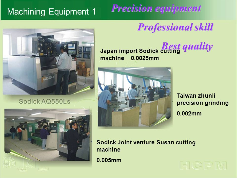 Machining Equipment 1 Precision equipment Professional skill Professional skill Best quality Best quality Sodick Joint venture Susan cutting machine 0.005mm Japan import Sodick cutting machine 0.0025mm Taiwan zhunli precision grinding 0.002mm