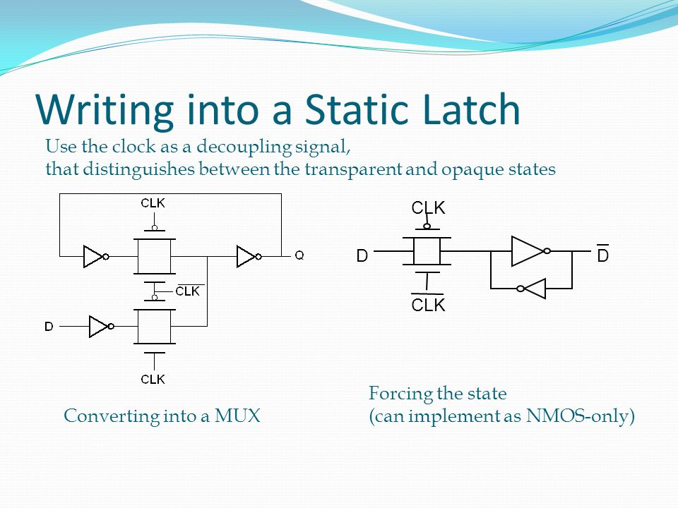 Writing into a Static Latch D CLK D Converting into a MUX Forcing the state (can implement as NMOS-only) Use the clock as a decoupling signal, that di