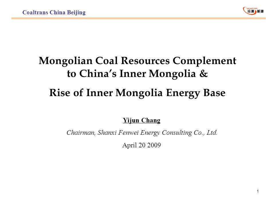 1 Mongolian Coal Resources Complement to Chinas Inner Mongolia & Rise of Inner Mongolia Energy Base Yijun Chang Chairman, Shanxi Fenwei Energy Consult