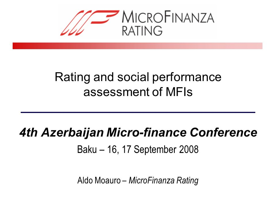 Rating and social performance assessment of MFIs 4th Azerbaijan Micro-finance Conference Baku – 16, 17 September 2008 Aldo Moauro – MicroFinanza Rating