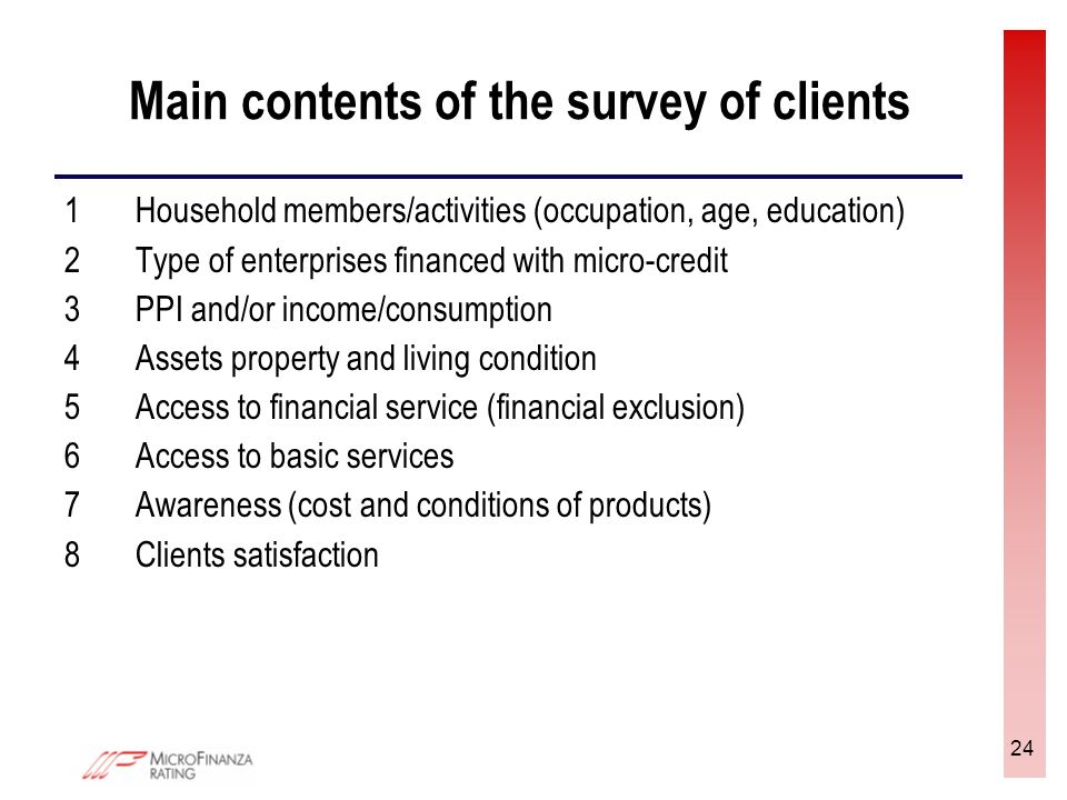 24 Main contents of the survey of clients 1Household members/activities (occupation, age, education) 2Type of enterprises financed with micro-credit 3PPI and/or income/consumption 4Assets property and living condition 5Access to financial service (financial exclusion) 6Access to basic services 7Awareness (cost and conditions of products) 8Clients satisfaction