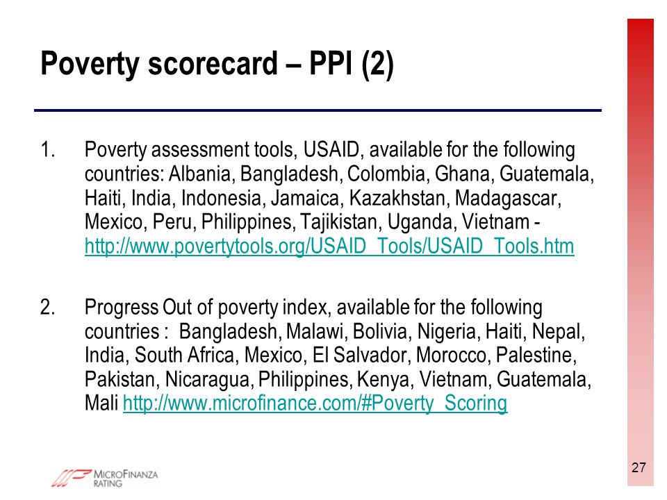 27 Poverty scorecard – PPI (2) 1.Poverty assessment tools, USAID, available for the following countries: Albania, Bangladesh, Colombia, Ghana, Guatema
