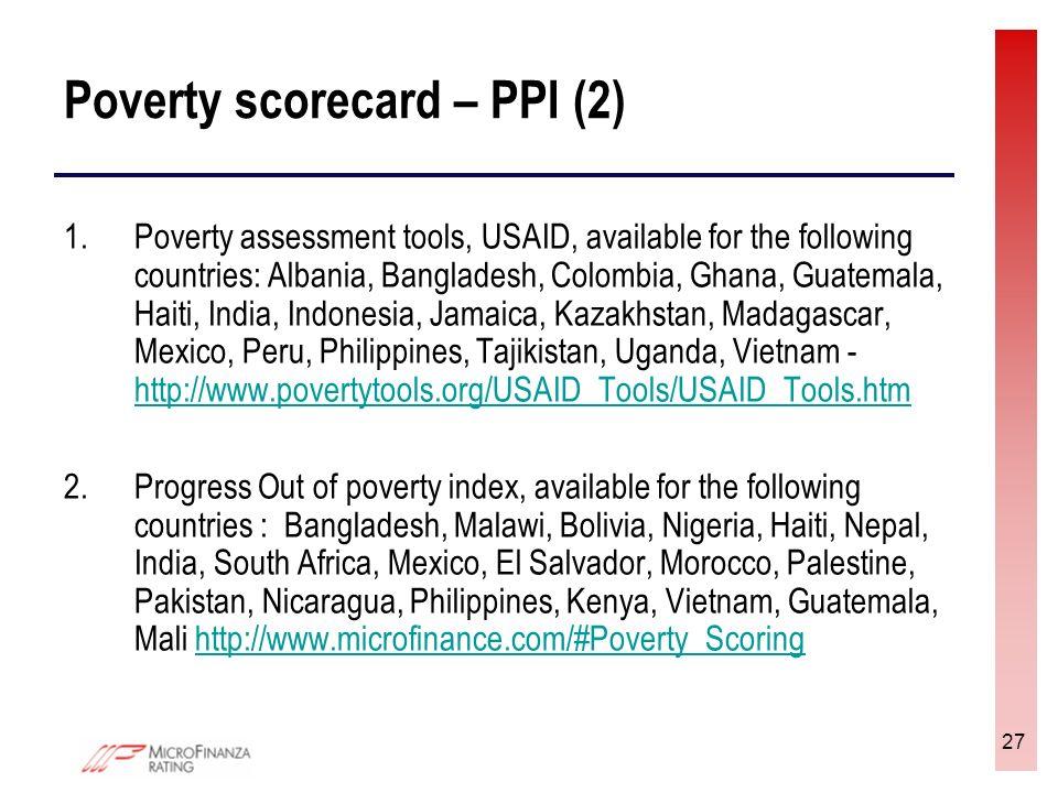 27 Poverty scorecard – PPI (2) 1.Poverty assessment tools, USAID, available for the following countries: Albania, Bangladesh, Colombia, Ghana, Guatemala, Haiti, India, Indonesia, Jamaica, Kazakhstan, Madagascar, Mexico, Peru, Philippines, Tajikistan, Uganda, Vietnam - http://www.povertytools.org/USAID_Tools/USAID_Tools.htm http://www.povertytools.org/USAID_Tools/USAID_Tools.htm 2.