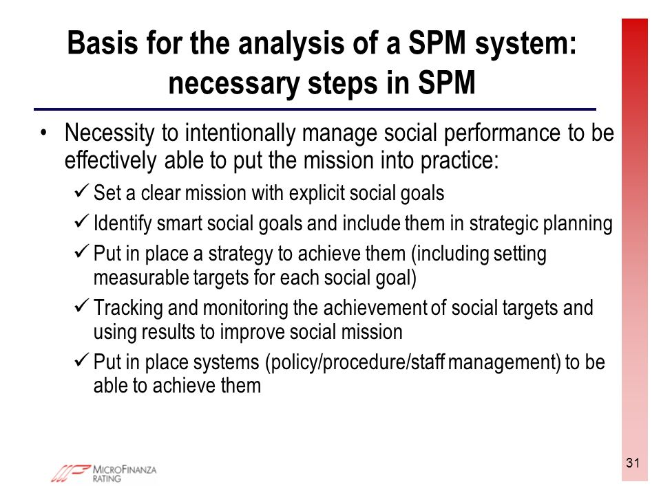 31 Basis for the analysis of a SPM system: necessary steps in SPM Necessity to intentionally manage social performance to be effectively able to put the mission into practice: Set a clear mission with explicit social goals Identify smart social goals and include them in strategic planning Put in place a strategy to achieve them (including setting measurable targets for each social goal) Tracking and monitoring the achievement of social targets and using results to improve social mission Put in place systems (policy/procedure/staff management) to be able to achieve them